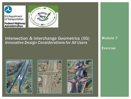 Module 7 Exercise Intersection & Interchange Geometrics (IIG) Innovative Design Considerations for All Users.