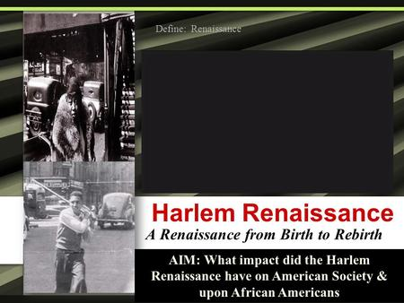 Harlem Renaissance A Renaissance from Birth to Rebirth AIM: What impact did the Harlem Renaissance have on American Society & upon African Americans Define: