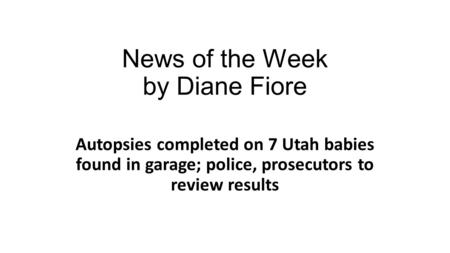 News of the Week by Diane Fiore Autopsies completed on 7 Utah babies found in garage; police, prosecutors to review results.