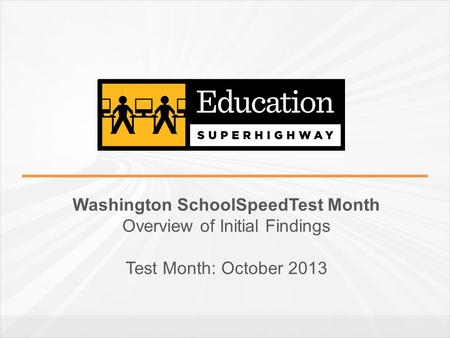 Washington SchoolSpeedTest Month Overview of Initial Findings Test Month: October 2013.