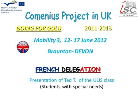 GOING FOR GOLD 2011-2013 FRENCH DELEGATION Mobility 3, 12- 17 June 2012 Braunton- DEVON Presentation of Ted T. of the ULIS class (Students with special.