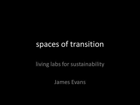 Spaces of transition living labs for sustainability James Evans.