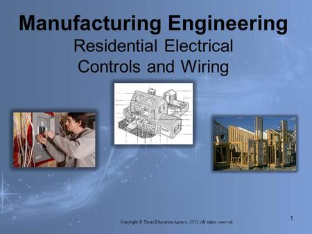 Manufacturing Engineering Residential Electrical Controls and Wiring Copyright © Texas Education Agency, 2013. All rights reserved. 1.