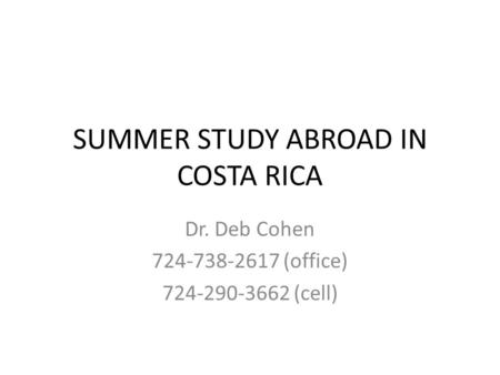 SUMMER STUDY ABROAD IN COSTA RICA Dr. Deb Cohen 724-738-2617 (office) 724-290-3662 (cell)
