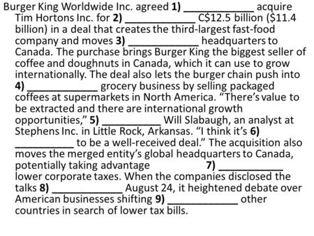 Burger King Worldwide Inc. agreed 1) ____________ acquire Tim Hortons Inc. for 2) ____________ C$12.5 billion ($11.4 billion) in a deal that creates the.