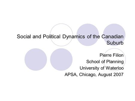 Social and Political Dynamics of the Canadian Suburb Pierre Filion School of Planning University of Waterloo APSA, Chicago, August 2007.