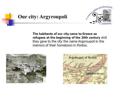 Our city: Argyroupoli The habitants of our city came to Greece as refugees at the beginning of the 20th century and they gave to the city the name Argyroupoli.