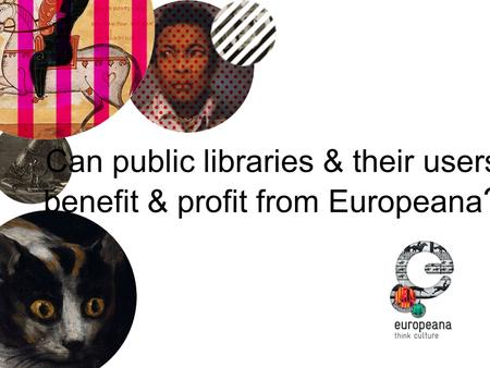 Can public libraries & their users benefit & profit from Europeana ?