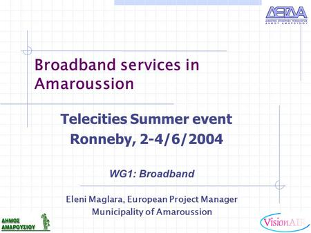 Broadband services in Amaroussion WG1: Broadband Eleni Maglara, European Project Manager Municipality of Amaroussion Telecities Summer event Ronneby, 2-4/6/2004.