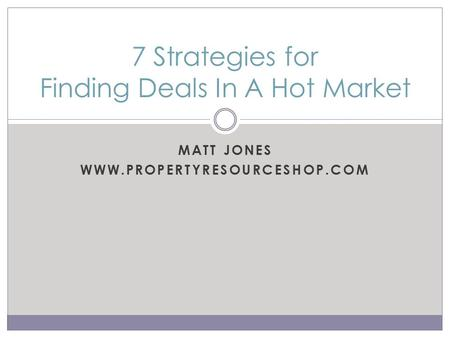 MATT JONES WWW.PROPERTYRESOURCESHOP.COM 7 Strategies for Finding Deals In A Hot Market.