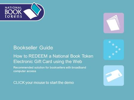 Bookseller Guide How to REDEEM a National Book Token Electronic Gift Card using the Web Recommended solution for booksellers with broadband computer access.