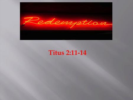 Titus 2:11-14. 1. Redemption in the Old Testament 2. Redemption in the New Testament 3. What Does Redemption Mean to Me?