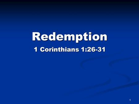 "Redemption 1 1 Corinthians 1:26-31. Redemption Summed Up ""IN CHRIST"" 1 Corinthians 1:30-31 ""But of him are ye in Christ Jesus, who was made unto us wisdom."