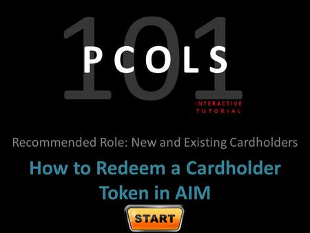 101 P C O L S Recommended Role: New and Existing Cardholders How to Redeem a Cardholder Token in AIM I N T E R A C T I V E T U T O R I A L.