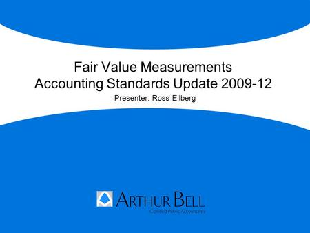 Fair Value Measurements Accounting Standards Update 2009-12 Presenter: Ross Ellberg.