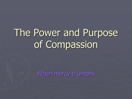 The Power and Purpose of Compassion When mercy triumphs.