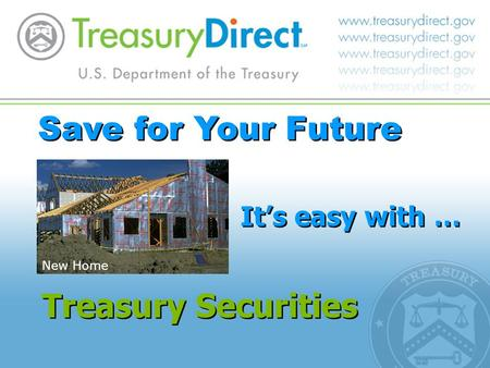 Save for Your Future It's easy with … Treasury Securities New Home.