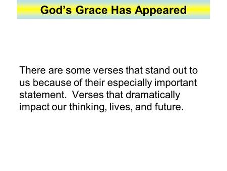 God's Grace Has Appeared There are some verses that stand out to us because of their especially important statement. Verses that dramatically impact our.