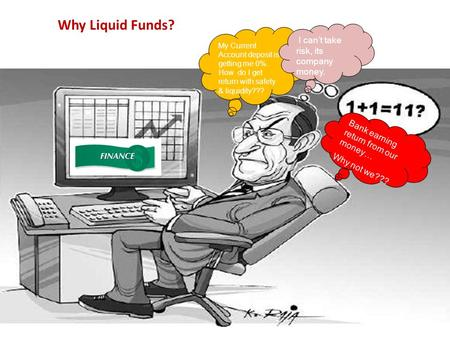 1 Why Liquid Funds? My Current Account deposit is getting me 0%. How do I get return with safety & liquidity??? I can't take risk, its company money. Bank.