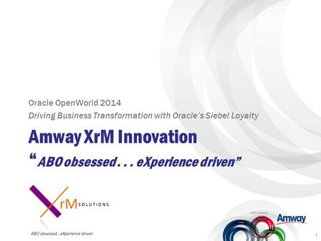 "Amway XrM Innovation "" ABO obsessed... eXperience driven"" Oracle OpenWorld 2014 Driving Business Transformation with Oracle's Siebel Loyalty 1."