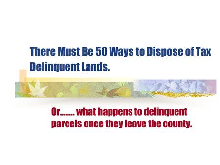 There Must Be 50 Ways to Dispose of Tax Delinquent Lands. Or…….. what happens to delinquent parcels once they leave the county.