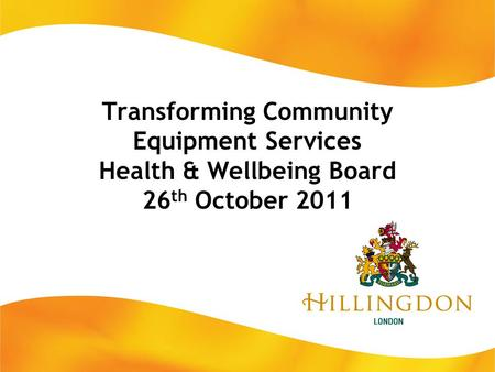 Transforming Community Equipment Services Health & Wellbeing Board 26 th October 2011.