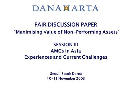 "FAIR DISCUSSION PAPER ""Maximising Value of Non-Performing Assets"" SESSION III AMCs in Asia Experiences and Current Challenges Seoul, South Korea 10-11."