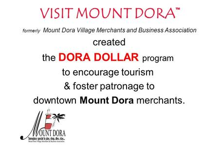 VISIT MOUNT DORA™ formerly Mount Dora Village Merchants and Business Association created the DORA DOLLAR program to encourage tourism & foster patronage.