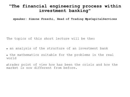 The financial engineering process within investment banking speaker: Simone Freschi, Head of Trading MpsCapitalServices The topics of this short lecture.