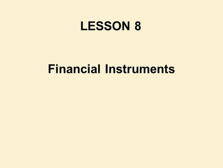 Financial Instruments LESSON 8. Reference Chapter : Chapter 14 Financial Accounting & Reporting Barry Elliott & Jamie Elliott.