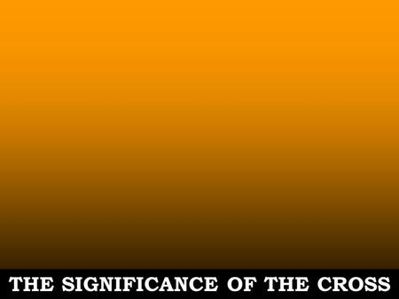 THE SIGNIFICANCE OF THE CROSS. Romans 5:6-11 6.For while we were still helpless, at the appointed moment, Christ died for the ungodly. 7.For rarely will.