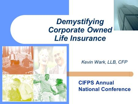 Demystifying Corporate Owned Life Insurance CIFPS Annual National Conference Kevin Wark, LLB, CFP.