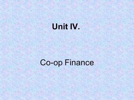 Unit IV. Co-op Finance. Co-op Balance Sheet = a financial statement that lists the value of what the co-op owns (assets), what it owes to others or creditors.