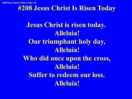 #208 Jesus Christ Is Risen Today Jesus Christ is risen today. Alleluia! Our triumphant holy day, Alleluia! Who did once upon the cross, Alleluia! Suffer.