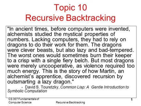 CS 307 Fundamentals of Computer ScienceRecursive Backtracking 1 Topic 10 Recursive Backtracking In ancient times, before computers were invented, alchemists.