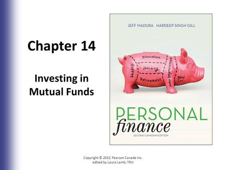 Chapter 14 Investing in Mutual Funds Copyright © 2012 Pearson Canada Inc. edited by Laura Lamb, TRU14-1.