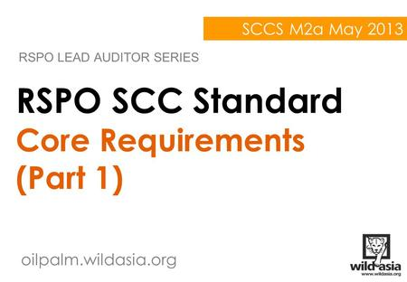 Oilpalm.wildasia.org RSPO SCC Standard Core Requirements (Part 1) RSPO LEAD AUDITOR SERIES SCCS M2a May 2013.