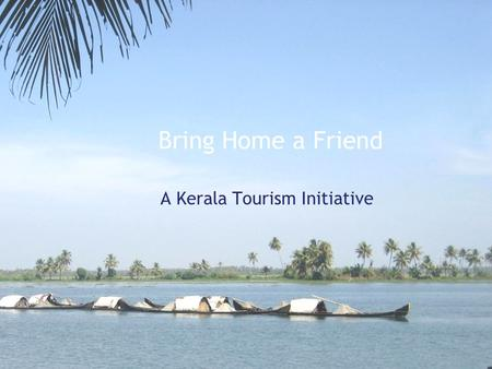 Bring Home a Friend A Kerala Tourism Initiative. Bring Home a Friend, Objective Involve NRKs and Malayalee Associations in promoting tourism into the.