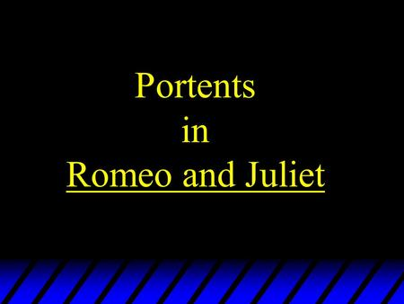 Portents in Romeo and Juliet. The Stars Many words have double meanings, or refer to fate or the stars From forth fatal loins of these two foes A pair.