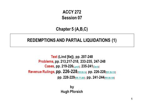 111 ACCY 272 Session 07 Chapter 5 (A,B,C) REDEMPTIONS AND PARTIAL LIQUIDATIONS (1) Text (Lind [6e]), pp. 207-248 Problems, pp. 213,217-218, 233-235, 247-248.