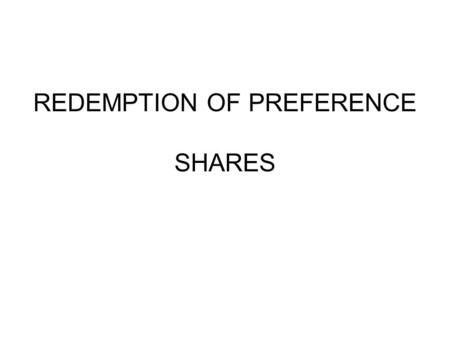 REDEMPTION OF PREFERENCE SHARES. UNDER SECTION 100 OF THE COMPANIES ACT, A COMPANY IS NOT ALLOWED TO RETURNS TO ITS SHAREHOLDERS THE SHARE MONEY WITHOUT.