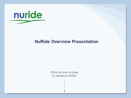 NuRide Overview Presentation Click arrows to play or advance slides.