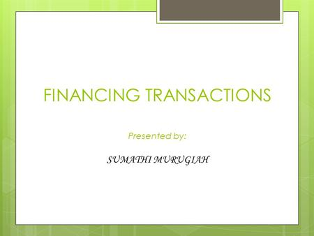 FINANCING TRANSACTIONS Presented by: SUMATHI MURUGIAH.