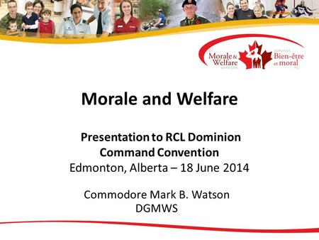 Morale and Welfare Presentation to RCL Dominion Command Convention Edmonton, Alberta – 18 June 2014 Commodore Mark B. Watson DGMWS.
