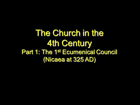 The Church in the 4th Century Part 1: The 1 st Ecumenical Council (Nicaea at 325 AD)