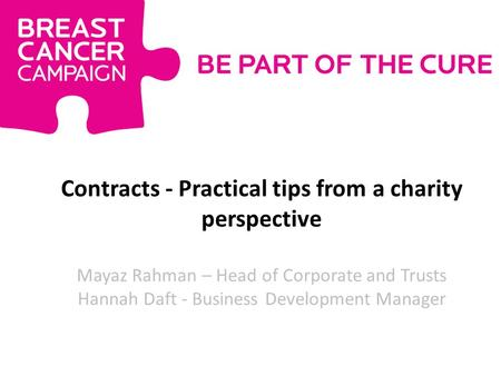 Contracts - Practical tips from a charity perspective Mayaz Rahman – Head of Corporate and Trusts Hannah Daft - Business Development Manager.