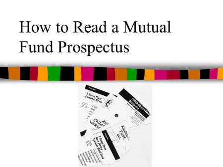 How to Read a Mutual Fund Prospectus. What is a Prospectus? n A legal document required to be given to mutual fund investors n Potential time and money.