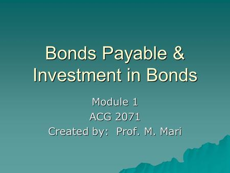 Bonds Payable & Investment in Bonds Module 1 ACG 2071 Created by: Prof. M. Mari.