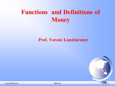 LandskronerMoney slide 1 Prof. Yoram Landskroner Functions and Definitions of Money.