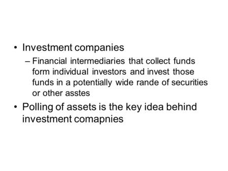 Investment companies –Financial intermediaries that collect funds form individual investors and invest those funds in a potentially wide rande of securities.